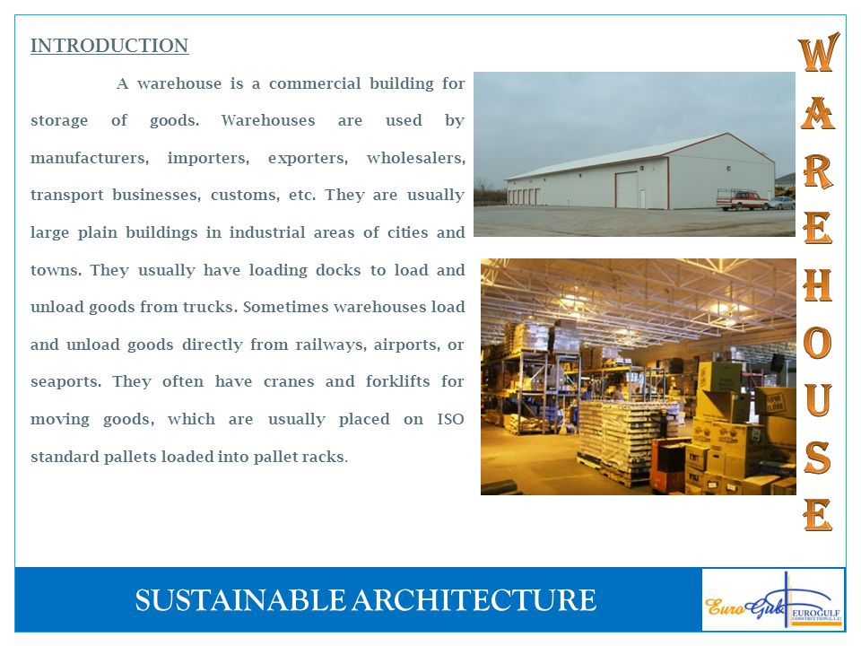 INTRODUCTION A warehouse is a commercial building for storage of goods. Warehouses are used by manufacturers, importers, exporters, wholesalers, trans