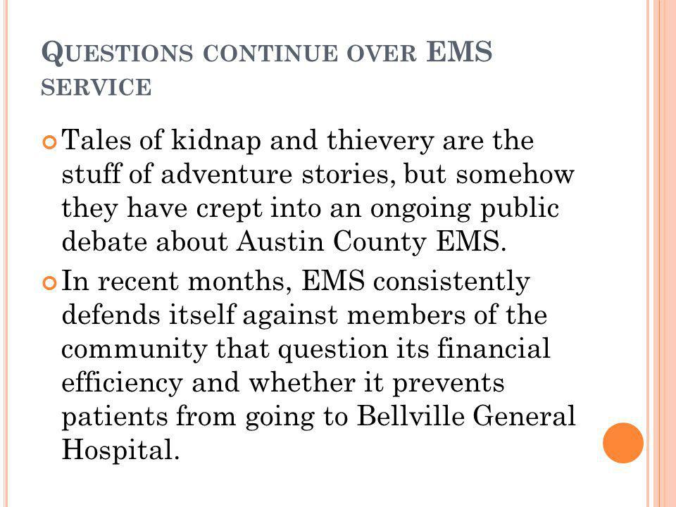 Q UESTIONS CONTINUE OVER EMS SERVICE Tales of kidnap and thievery are the stuff of adventure stories, but somehow they have crept into an ongoing public debate about Austin County EMS.