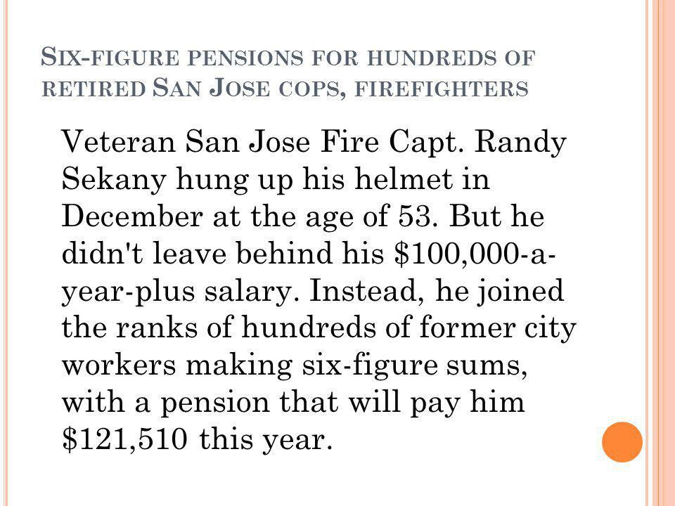 S IX - FIGURE PENSIONS FOR HUNDREDS OF RETIRED S AN J OSE COPS, FIREFIGHTERS Veteran San Jose Fire Capt.