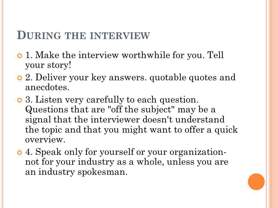 D URING THE INTERVIEW 1. Make the interview worthwhile for you.