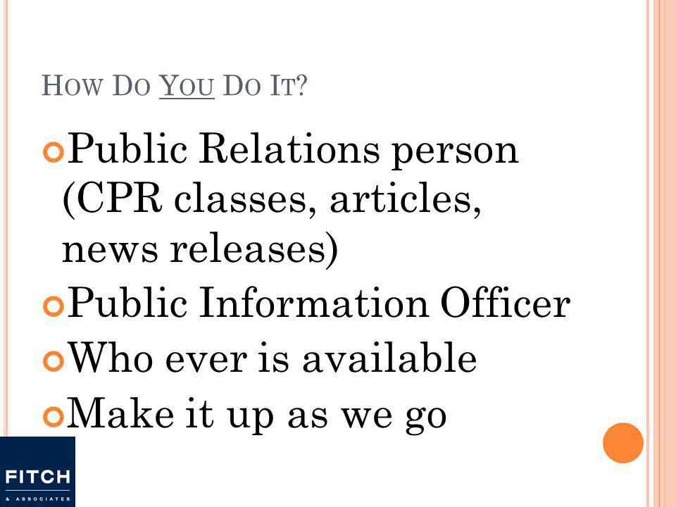 H OW D O Y OU D O I T ? Public Relations person (CPR classes, articles, news releases) Public Information Officer Who ever is available Make it up as