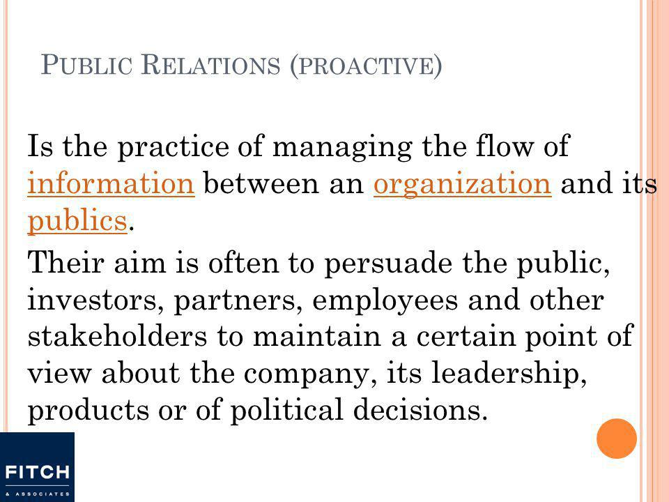P UBLIC R ELATIONS ( PROACTIVE ) Is the practice of managing the flow of information between an organization and its publics.
