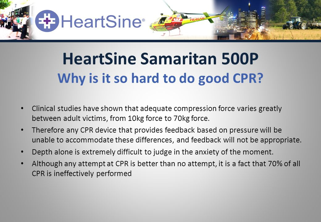 Clinical studies have shown that adequate compression force varies greatly between adult victims, from 10kg force to 70kg force. Therefore any CPR dev