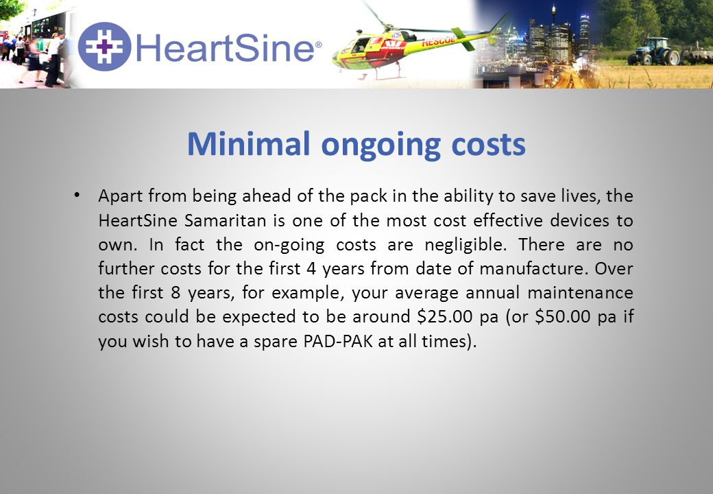 Minimal ongoing costs Apart from being ahead of the pack in the ability to save lives, the HeartSine Samaritan is one of the most cost effective devices to own.