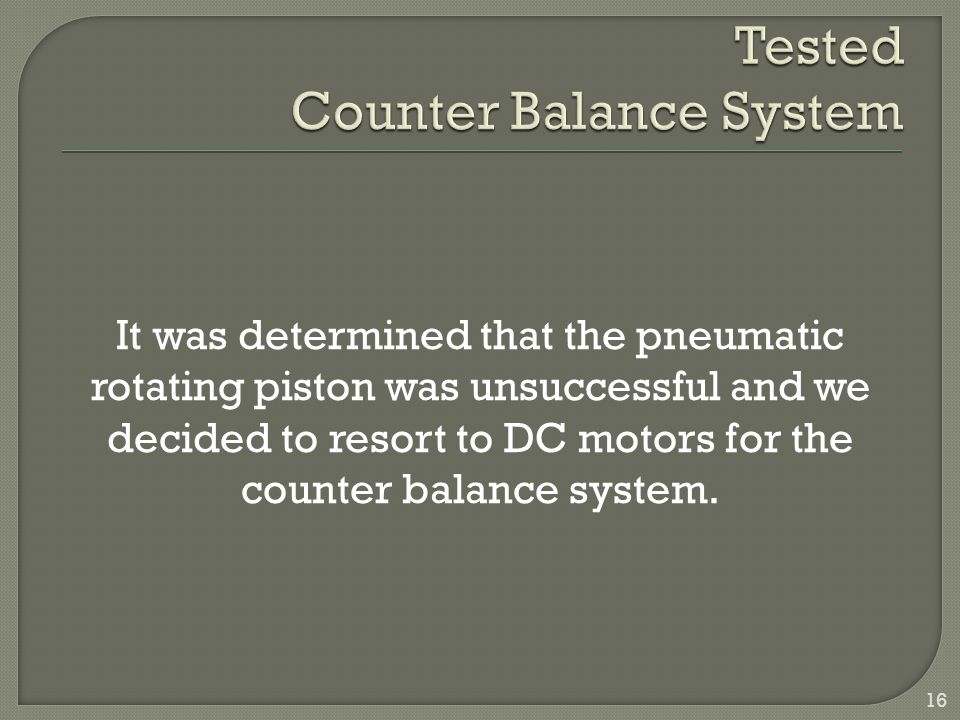 It was determined that the pneumatic rotating piston was unsuccessful and we decided to resort to DC motors for the counter balance system. 16