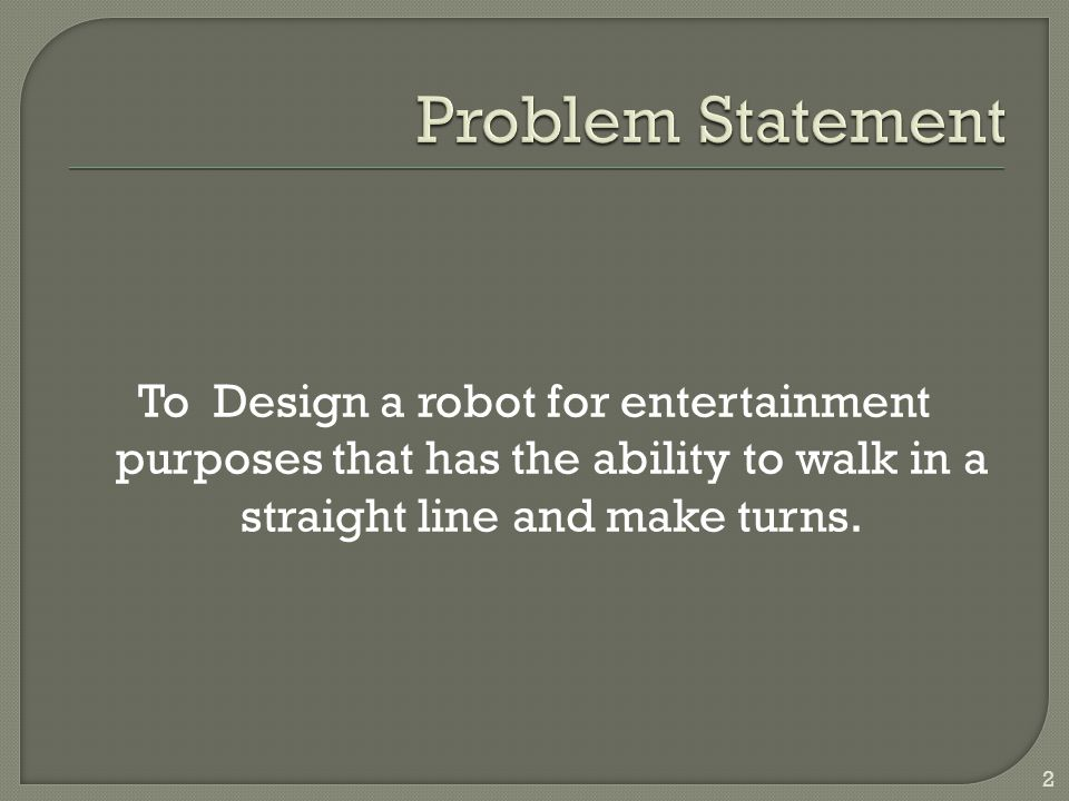 To Design a robot for entertainment purposes that has the ability to walk in a straight line and make turns. 2