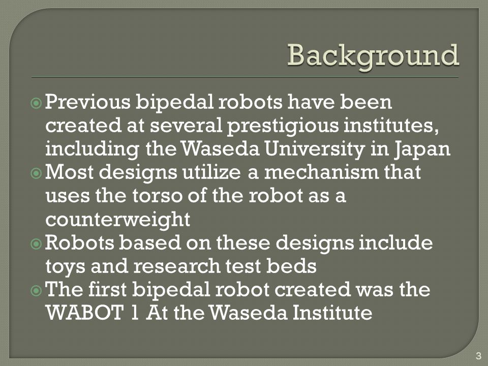 Previous bipedal robots have been created at several prestigious institutes, including the Waseda University in Japan Most designs utilize a mechanism that uses the torso of the robot as a counterweight Robots based on these designs include toys and research test beds The first bipedal robot created was the WABOT 1 At the Waseda Institute 3