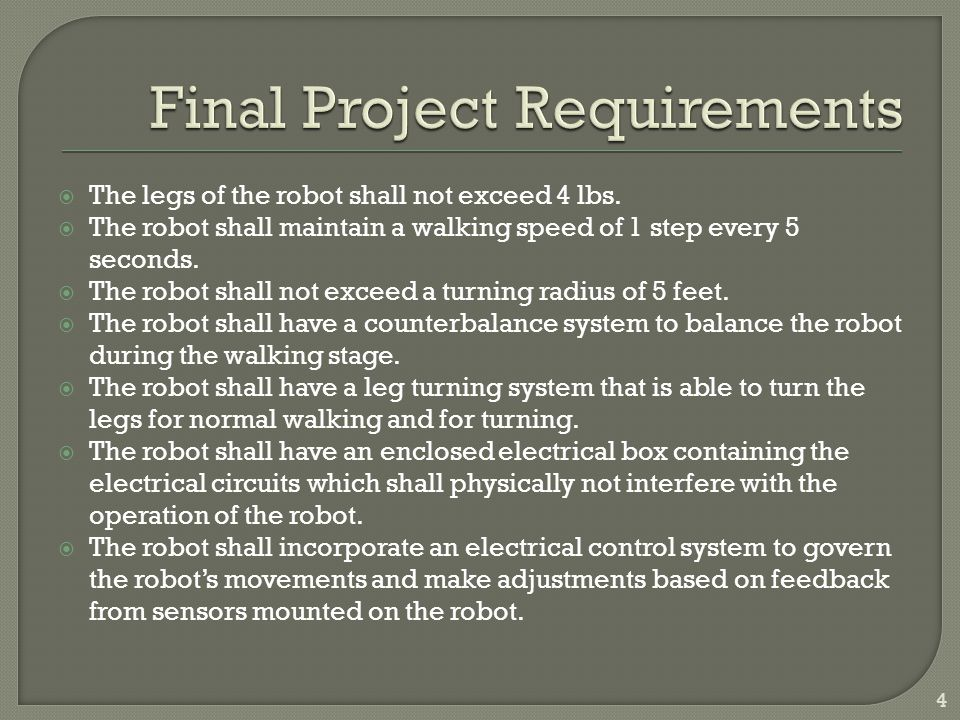 The legs of the robot shall not exceed 4 lbs. The robot shall maintain a walking speed of 1 step every 5 seconds. The robot shall not exceed a turning
