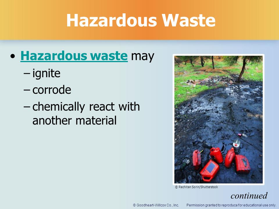 Permission granted to reproduce for educational use only.© Goodheart-Willcox Co., Inc. Hazardous Waste Hazardous waste mayHazardous waste –ignite –cor