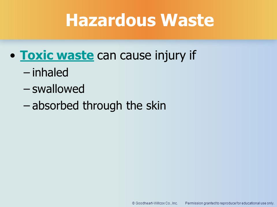 Permission granted to reproduce for educational use only.© Goodheart-Willcox Co., Inc. Hazardous Waste Toxic waste can cause injury ifToxic waste –inh