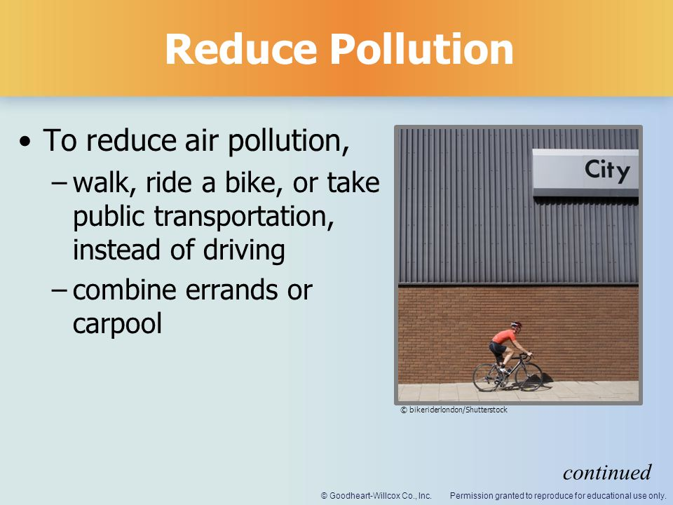 Permission granted to reproduce for educational use only.© Goodheart-Willcox Co., Inc. Reduce Pollution To reduce air pollution, –walk, ride a bike, o