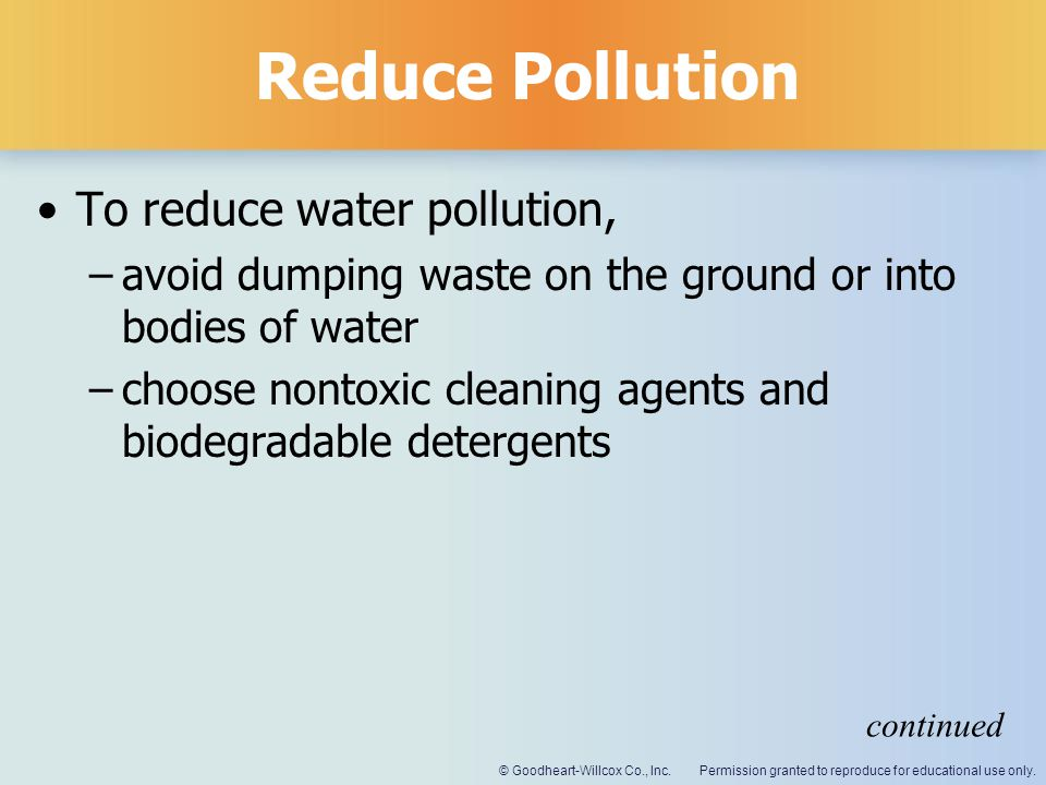 Permission granted to reproduce for educational use only.© Goodheart-Willcox Co., Inc. Reduce Pollution To reduce water pollution, –avoid dumping wast