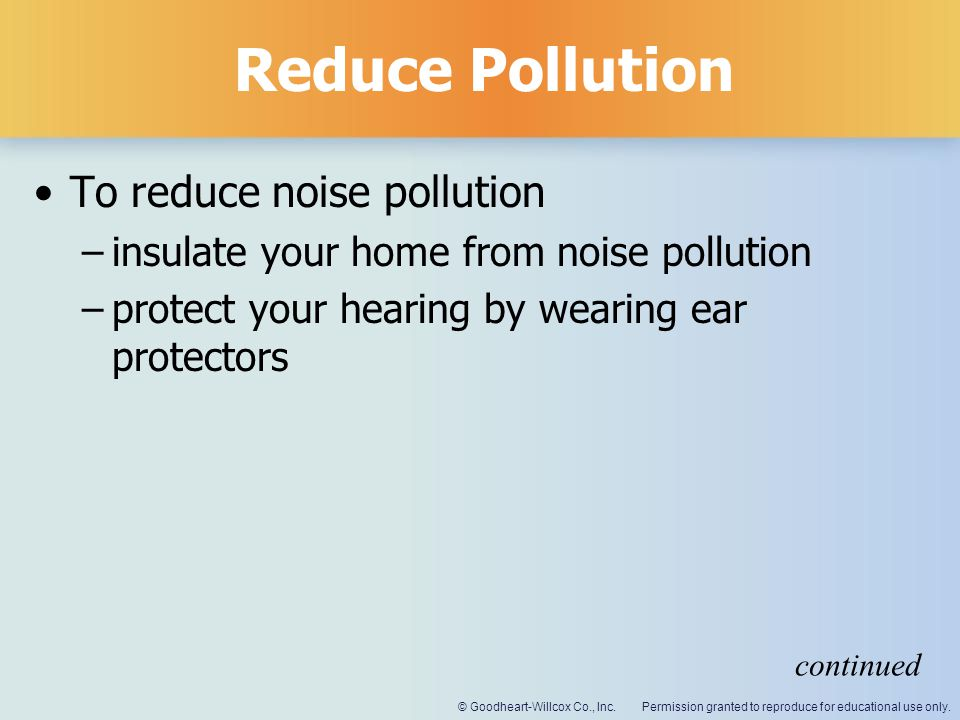 Permission granted to reproduce for educational use only.© Goodheart-Willcox Co., Inc. Reduce Pollution To reduce noise pollution –insulate your home