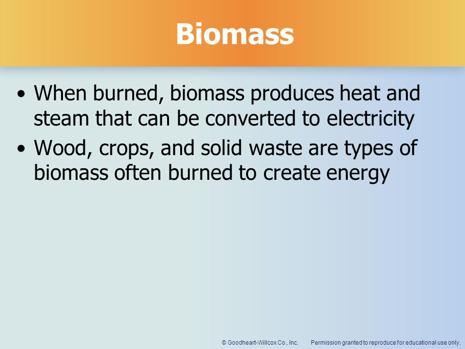 Permission granted to reproduce for educational use only.© Goodheart-Willcox Co., Inc. Biomass When burned, biomass produces heat and steam that can b