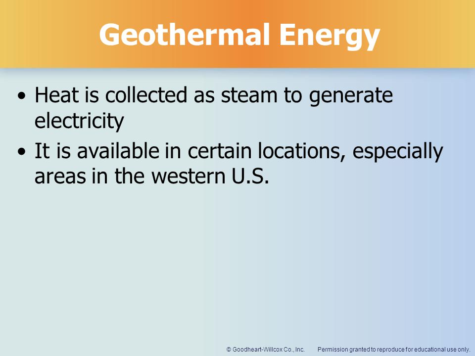 Permission granted to reproduce for educational use only.© Goodheart-Willcox Co., Inc. Geothermal Energy Heat is collected as steam to generate electr