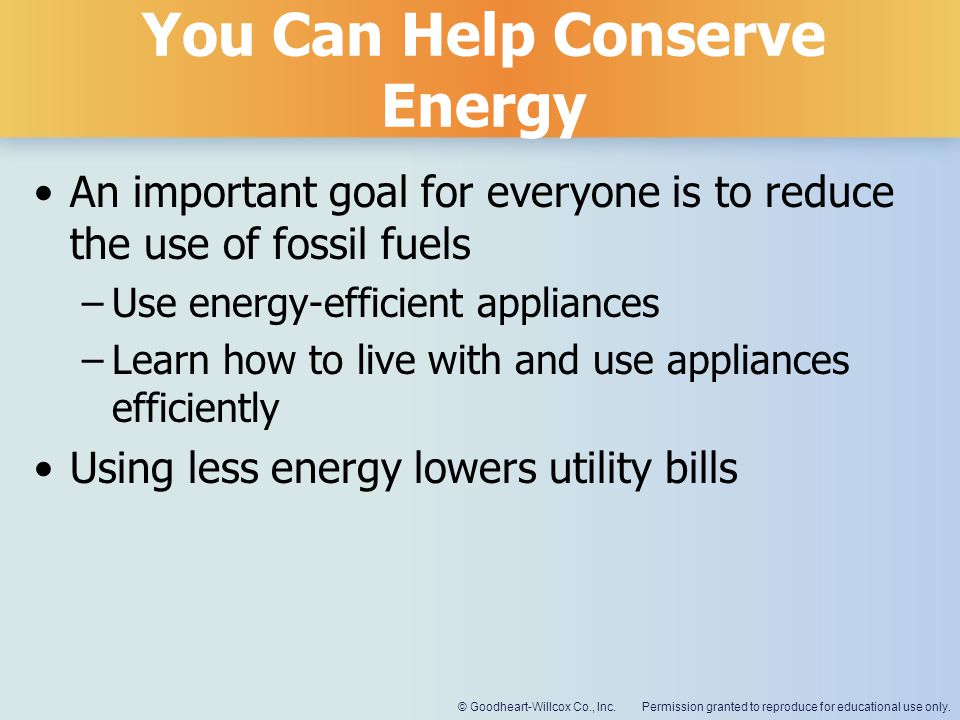 Permission granted to reproduce for educational use only.© Goodheart-Willcox Co., Inc. You Can Help Conserve Energy An important goal for everyone is