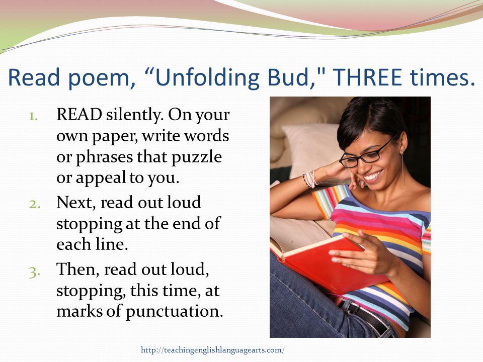 Read poem, Unfolding Bud, THREE times.1. READ silently.