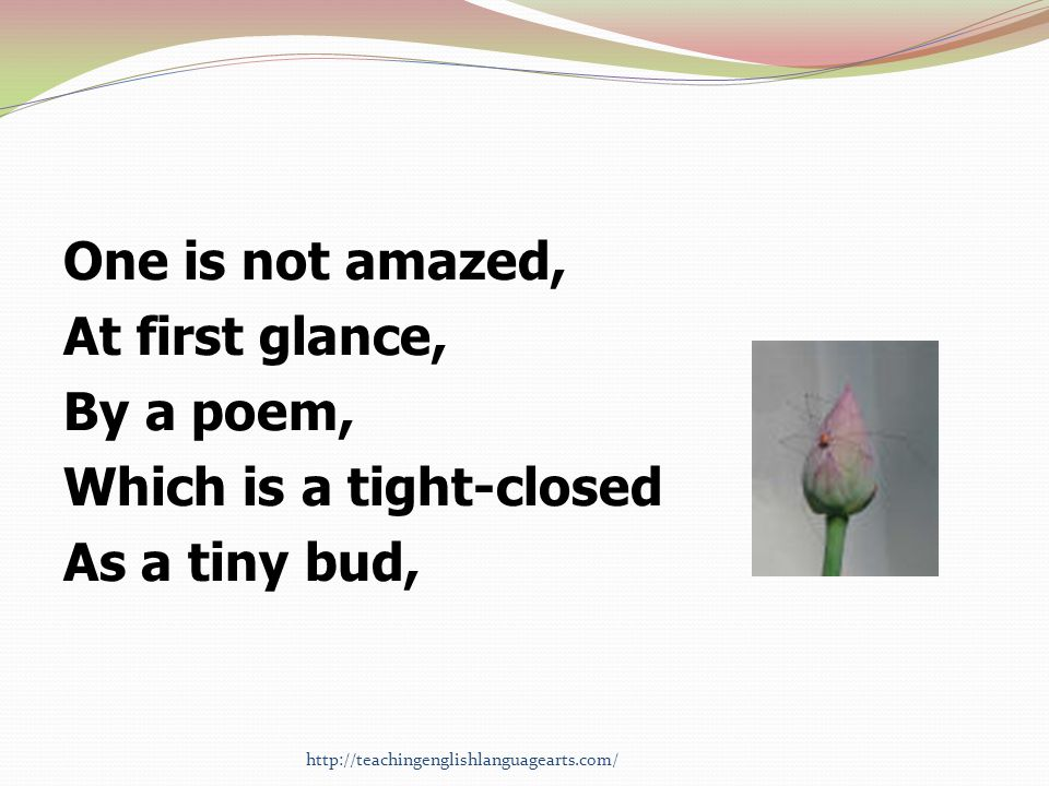 One is not amazed, At first glance, By a poem, Which is a tight-closed As a tiny bud, http://teachingenglishlanguagearts.com/