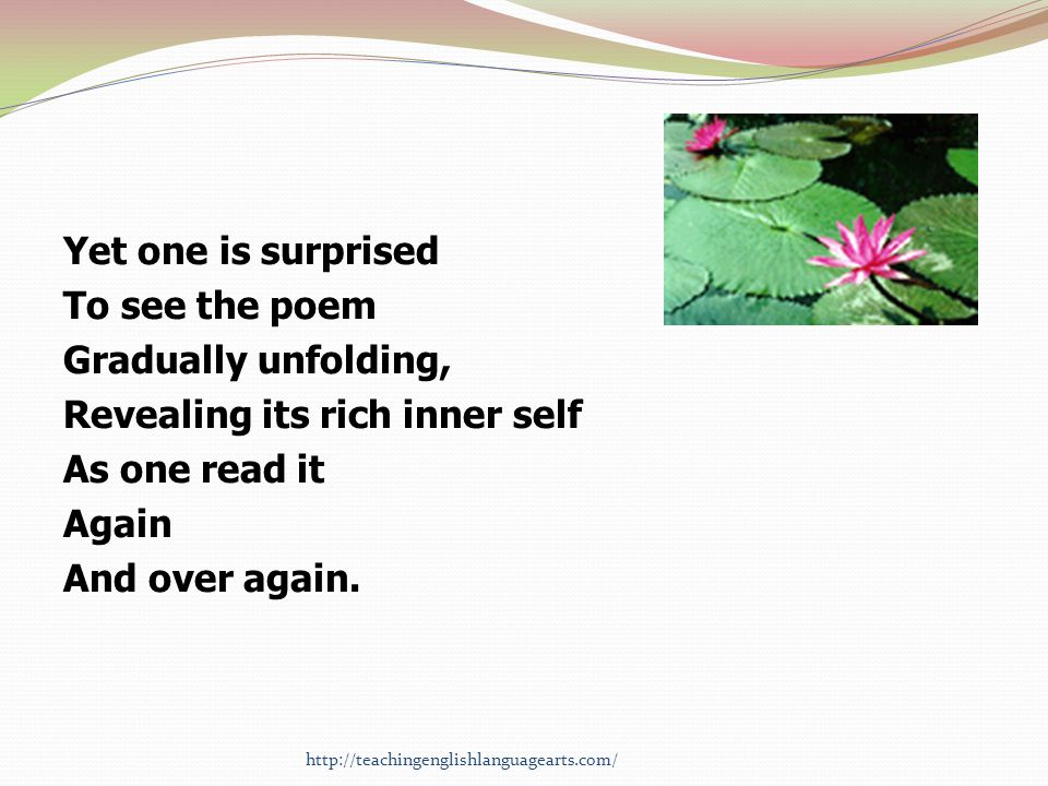 Yet one is surprised To see the poem Gradually unfolding, Revealing its rich inner self As one read it Again And over again. http://teachingenglishlan