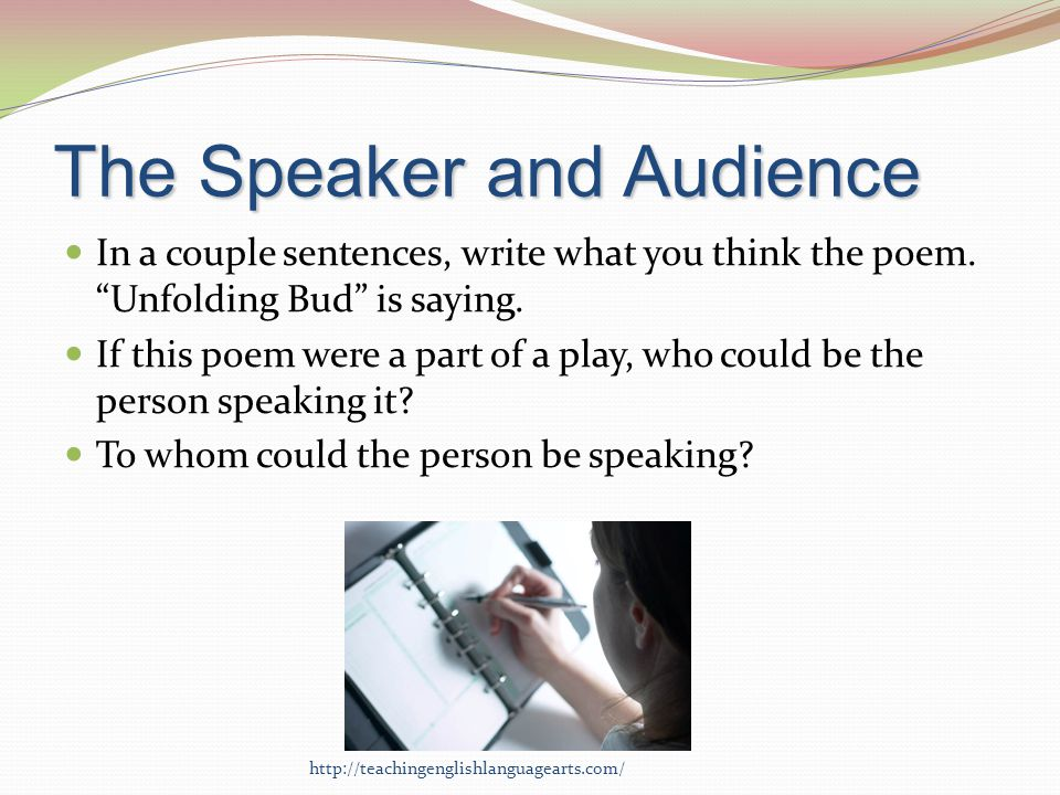 The Speaker and Audience In a couple sentences, write what you think the poem. Unfolding Bud is saying. If this poem were a part of a play, who could