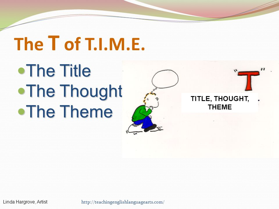 The T of T.I.M.E. The Title The Title The Thought The Thought The Theme The Theme http://teachingenglishlanguagearts.com/ Linda Hargrove, Artist TITLE