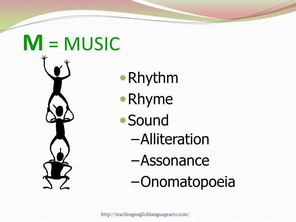 M = MUSIC Rhythm Rhyme Sound –Alliteration –Assonance –Onomatopoeia http://teachingenglishlanguagearts.com/
