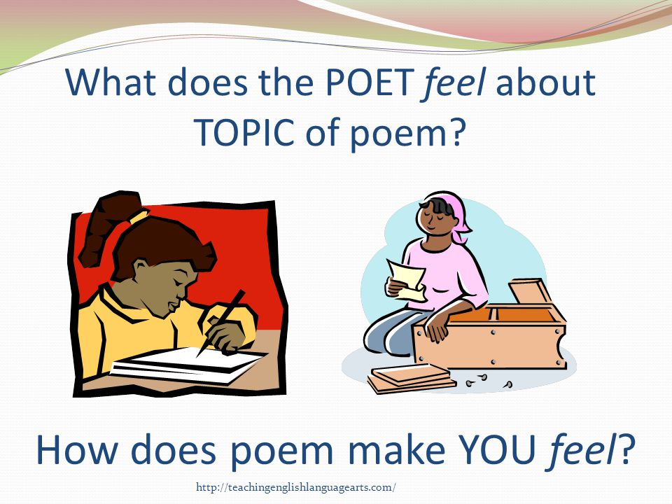 What does the POET feel about TOPIC of poem? How does poem make YOU feel? http://teachingenglishlanguagearts.com/
