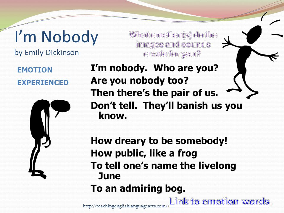 Im Nobody by Emily Dickinson Im nobody. Who are you? Are you nobody too? Then theres the pair of us. Dont tell. Theyll banish us you know. How dreary
