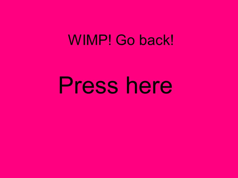 WIMP! Go back! Press here