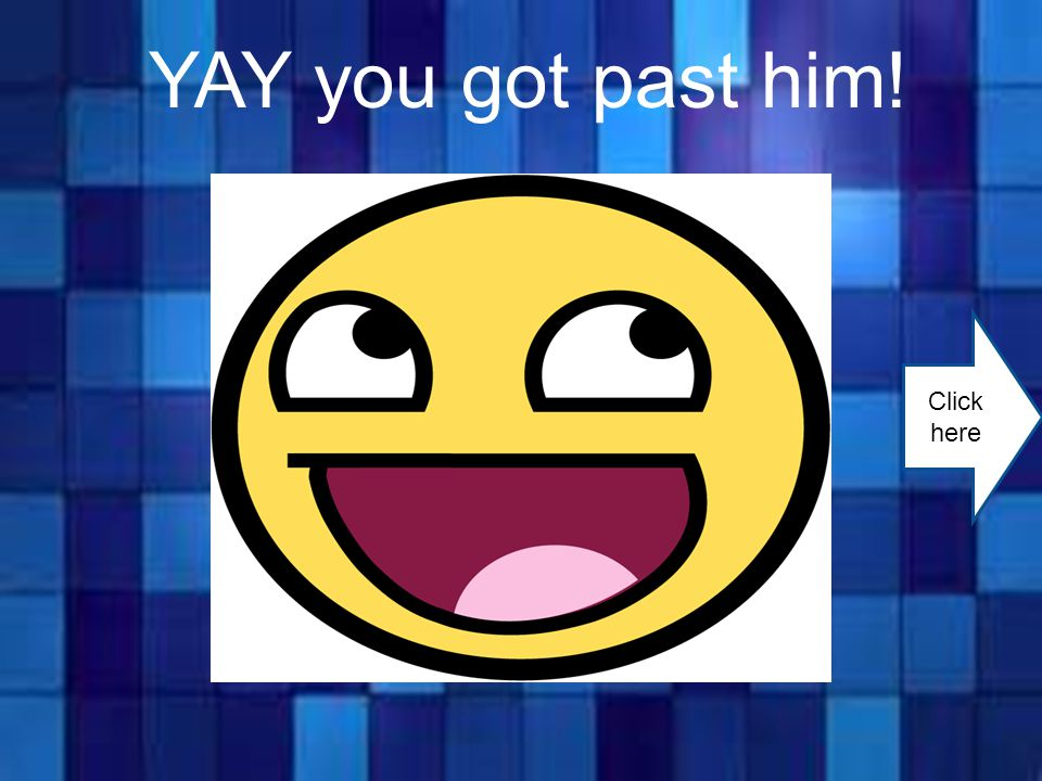 YAY you got past him! Click here