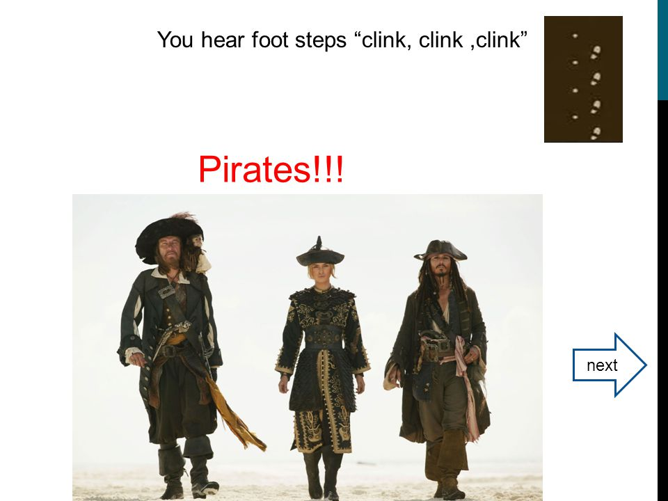 You hear foot steps clink, clink,clink Pirates!!! next
