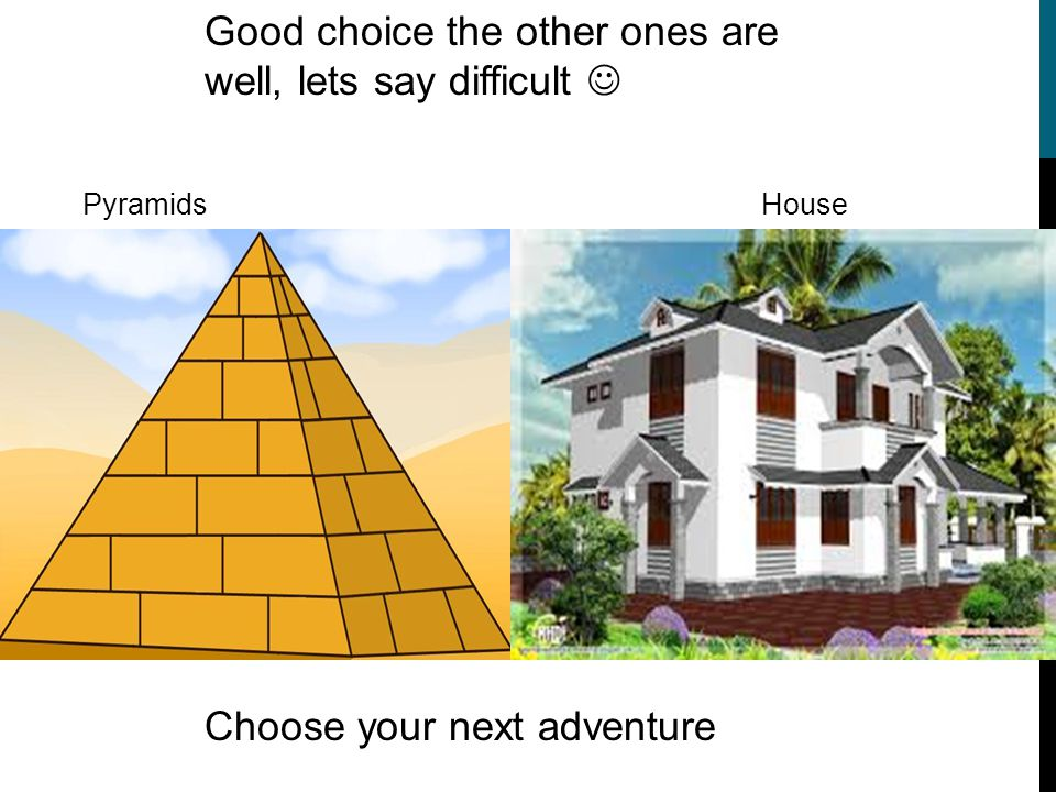 Good choice the other ones are well, lets say difficult Choose your next adventure Pyramids House
