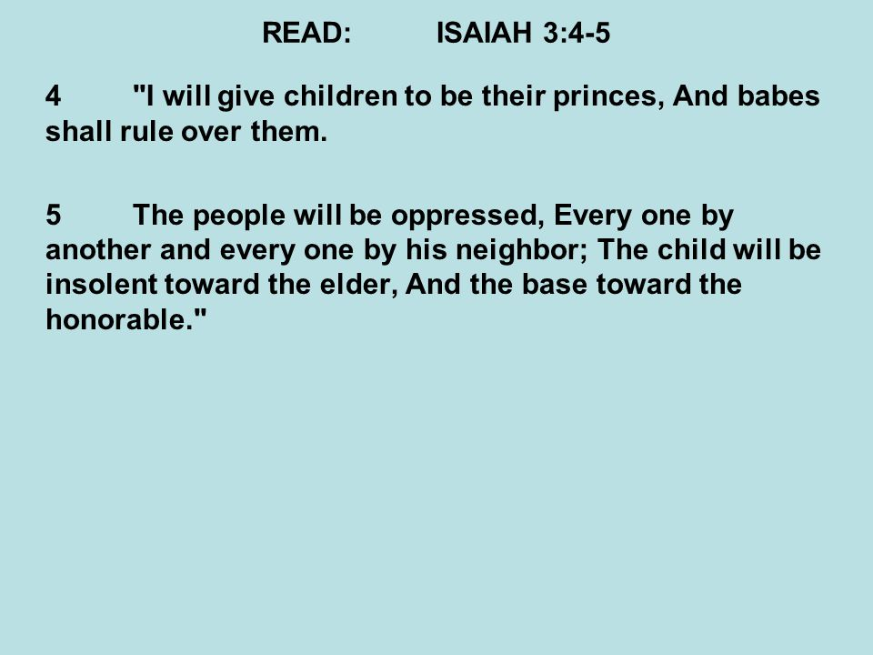 READ:ISAIAH 3:4-5 4 I will give children to be their princes, And babes shall rule over them.
