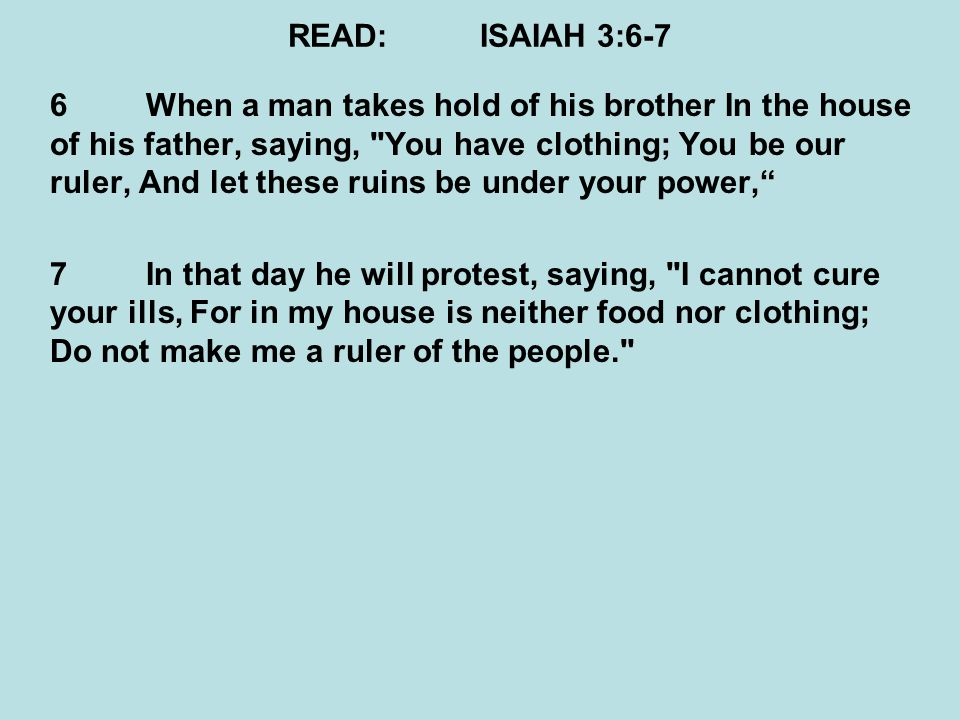 READ:ISAIAH 3:6-7 6When a man takes hold of his brother In the house of his father, saying, You have clothing; You be our ruler, And let these ruins be under your power, 7In that day he will protest, saying, I cannot cure your ills, For in my house is neither food nor clothing; Do not make me a ruler of the people.