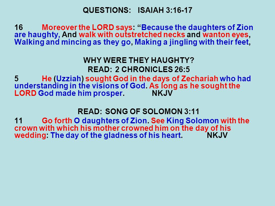 QUESTIONS:ISAIAH 3:16-17 16Moreover the LORD says: Because the daughters of Zion are haughty, And walk with outstretched necks and wanton eyes, Walking and mincing as they go, Making a jingling with their feet, WHY WERE THEY HAUGHTY.