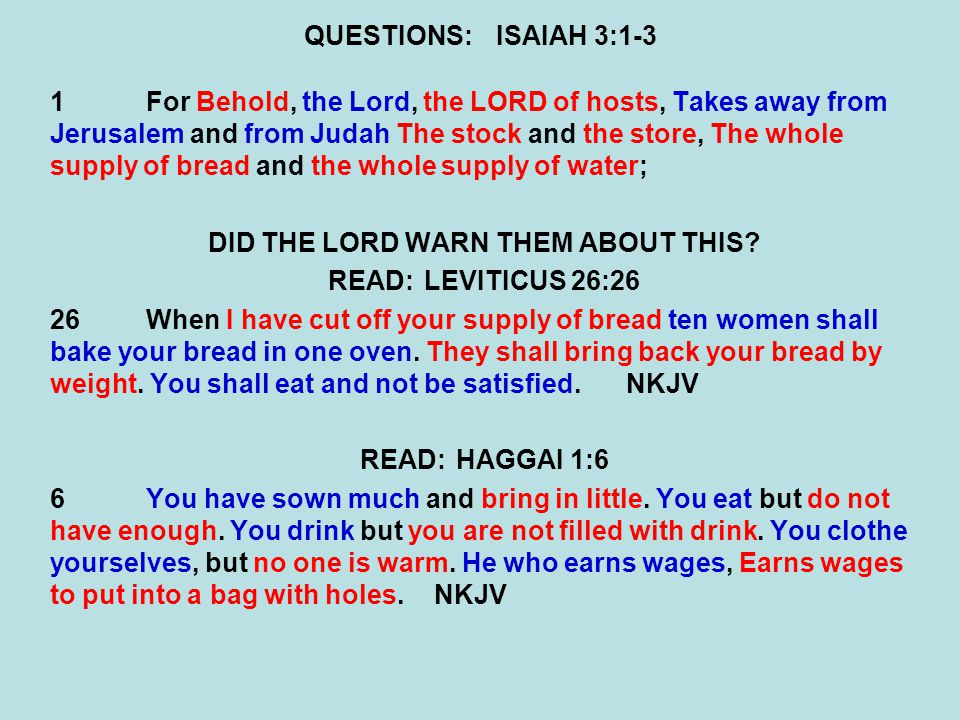 QUESTIONS:ISAIAH 3:1-3 1For Behold, the Lord, the LORD of hosts, Takes away from Jerusalem and from Judah The stock and the store, The whole supply of bread and the whole supply of water; DID THE LORD WARN THEM ABOUT THIS.