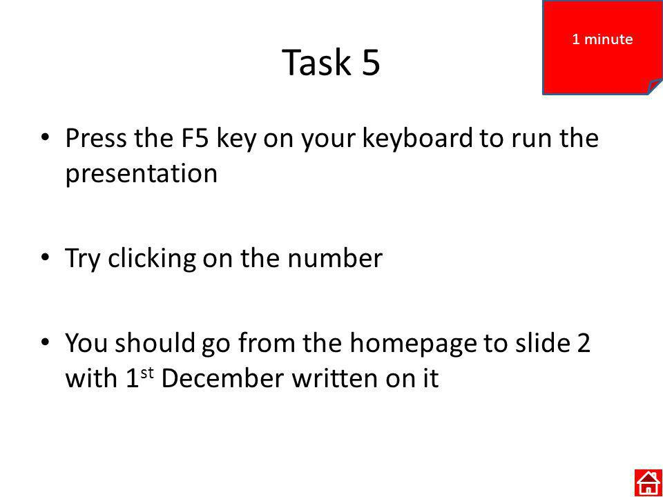 Task 5 Press the F5 key on your keyboard to run the presentation Try clicking on the number You should go from the homepage to slide 2 with 1 st December written on it 1 minute