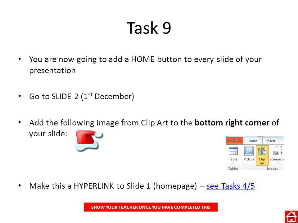 Task 9 You are now going to add a HOME button to every slide of your presentation Go to SLIDE 2 (1 st December) Add the following image from Clip Art to the bottom right corner of your slide: Make this a HYPERLINK to Slide 1 (homepage) – see Tasks 4/5see Tasks 4/5 SHOW YOUR TEACHER ONCE YOU HAVE COMPLETED THIS