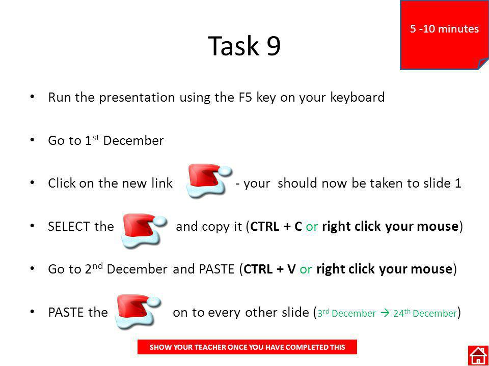 Task 9 Run the presentation using the F5 key on your keyboard Go to 1 st December Click on the new link - your should now be taken to slide 1 SELECT the and copy it (CTRL + C or right click your mouse) Go to 2 nd December and PASTE (CTRL + V or right click your mouse) PASTE the on to every other slide ( 3 rd December 24 th December ) SHOW YOUR TEACHER ONCE YOU HAVE COMPLETED THIS 5 -10 minutes