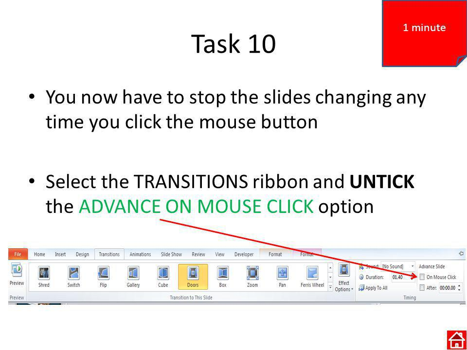 Task 10 You now have to stop the slides changing any time you click the mouse button Select the TRANSITIONS ribbon and UNTICK the ADVANCE ON MOUSE CLICK option 1 minute