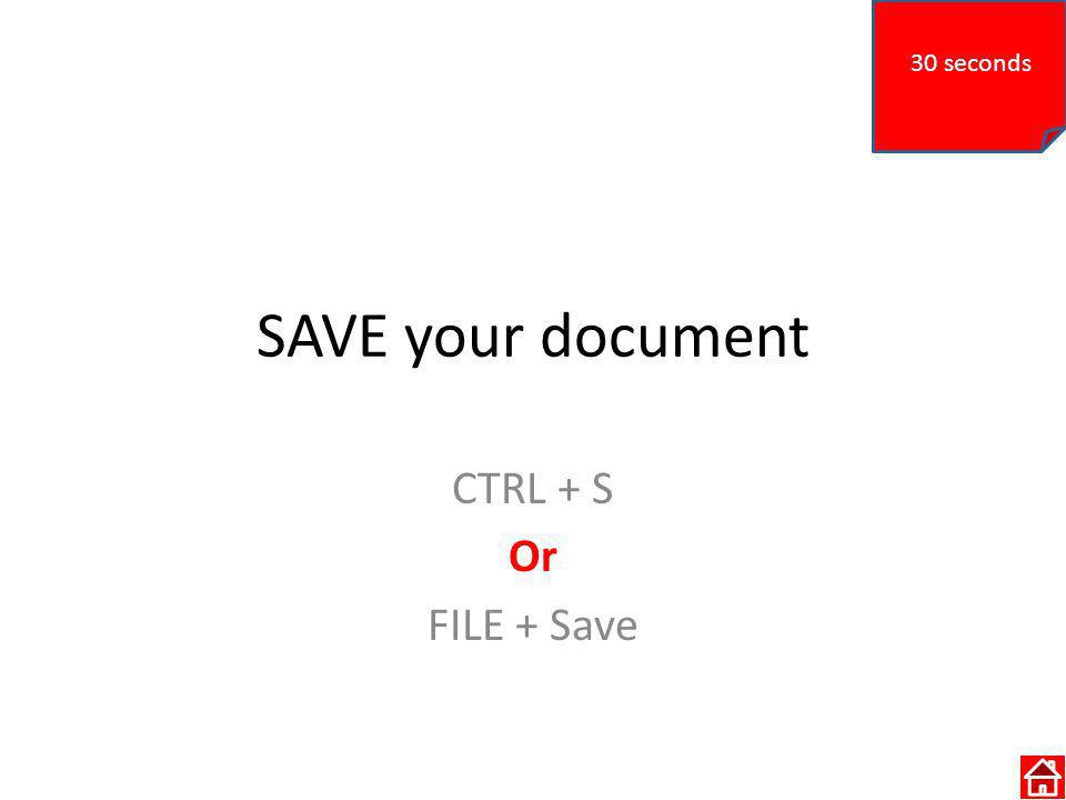 SAVE your document CTRL + S Or FILE + Save 30 seconds