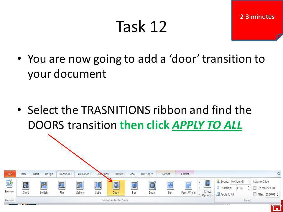 Task 12 You are now going to add a door transition to your document Select the TRASNITIONS ribbon and find the DOORS transition then click APPLY TO ALL 2-3 minutes