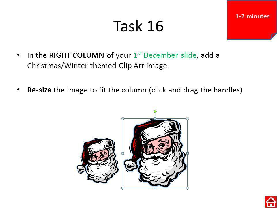 Task 16 In the RIGHT COLUMN of your 1 st December slide, add a Christmas/Winter themed Clip Art image Re-size the image to fit the column (click and drag the handles) 1-2 minutes