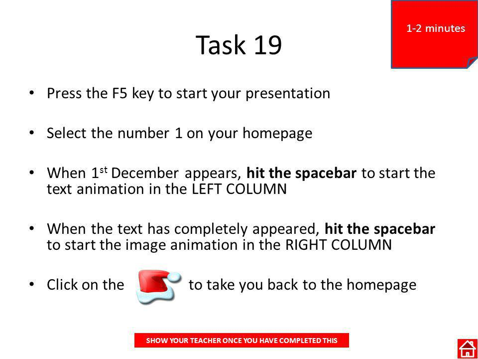 Task 19 Press the F5 key to start your presentation Select the number 1 on your homepage When 1 st December appears, hit the spacebar to start the text animation in the LEFT COLUMN When the text has completely appeared, hit the spacebar to start the image animation in the RIGHT COLUMN Click on the to take you back to the homepage 1-2 minutes SHOW YOUR TEACHER ONCE YOU HAVE COMPLETED THIS