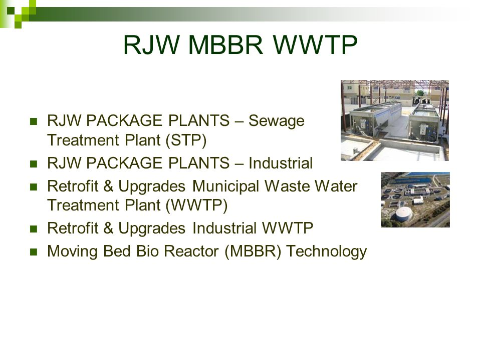 RJW MBBR WWTP RJW PACKAGE PLANTS – Sewage Treatment Plant (STP) RJW PACKAGE PLANTS – Industrial Retrofit & Upgrades Municipal Waste Water Treatment Plant (WWTP) Retrofit & Upgrades Industrial WWTP Moving Bed Bio Reactor (MBBR) Technology