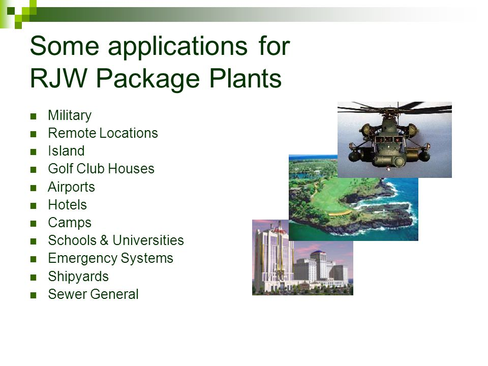 Some applications for RJW Package Plants Military Remote Locations Island Golf Club Houses Airports Hotels Camps Schools & Universities Emergency Systems Shipyards Sewer General