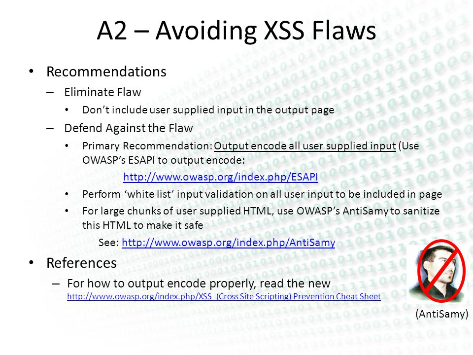 (AntiSamy) A2 – Avoiding XSS Flaws Recommendations – Eliminate Flaw Dont include user supplied input in the output page – Defend Against the Flaw Primary Recommendation: Output encode all user supplied input (Use OWASPs ESAPI to output encode: http://www.owasp.org/index.php/ESAPI Perform white list input validation on all user input to be included in page For large chunks of user supplied HTML, use OWASPs AntiSamy to sanitize this HTML to make it safe See: http://www.owasp.org/index.php/AntiSamyhttp://www.owasp.org/index.php/AntiSamy References – For how to output encode properly, read the new http://www.owasp.org/index.php/XSS_(Cross Site Scripting) Prevention Cheat Sheet http://www.owasp.org/index.php/XSS_(Cross Site Scripting) Prevention Cheat Sheet