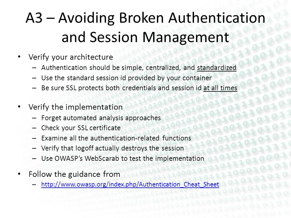 A3 – Avoiding Broken Authentication and Session Management Verify your architecture – Authentication should be simple, centralized, and standardized – Use the standard session id provided by your container – Be sure SSL protects both credentials and session id at all times Verify the implementation – Forget automated analysis approaches – Check your SSL certificate – Examine all the authentication-related functions – Verify that logoff actually destroys the session – Use OWASPs WebScarab to test the implementation Follow the guidance from – http://www.owasp.org/index.php/Authentication_Cheat_Sheet http://www.owasp.org/index.php/Authentication_Cheat_Sheet