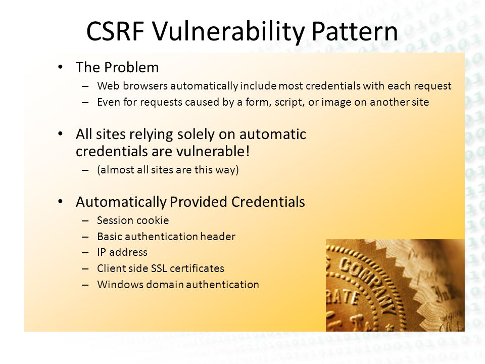 CSRF Vulnerability Pattern The Problem – Web browsers automatically include most credentials with each request – Even for requests caused by a form, script, or image on another site All sites relying solely on automatic credentials are vulnerable.