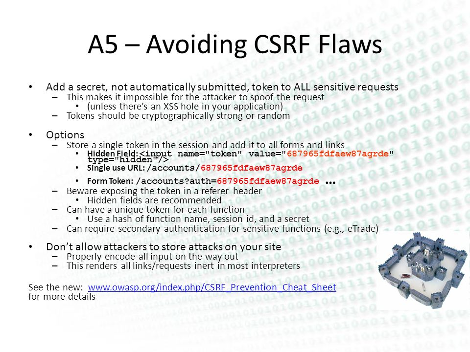 A5 – Avoiding CSRF Flaws Add a secret, not automatically submitted, token to ALL sensitive requests – This makes it impossible for the attacker to spoof the request (unless theres an XSS hole in your application) – Tokens should be cryptographically strong or random Options – Store a single token in the session and add it to all forms and links Hidden Field: Single use URL: /accounts/687965fdfaew87agrde Form Token: /accounts auth=687965fdfaew87agrde … – Beware exposing the token in a referer header Hidden fields are recommended – Can have a unique token for each function Use a hash of function name, session id, and a secret – Can require secondary authentication for sensitive functions (e.g., eTrade) Dont allow attackers to store attacks on your site – Properly encode all input on the way out – This renders all links/requests inert in most interpreters See the new: www.owasp.org/index.php/CSRF_Prevention_Cheat_Sheetwww.owasp.org/index.php/CSRF_Prevention_Cheat_Sheet for more details